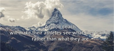 A good coach will make their athletes see what they can be rather than what they are