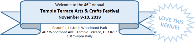 Welcome to the 46th Annual Temple Terrace Arts & Crafts Festival, 10am-4pm Daily, November 9-10, 2019 in Beautiful, Historic, Woodmont Park, 407 Woodmont Ave., Temple Terrace, FL 33617