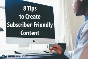 8 Tips to Create Subscriber-Friendly Content