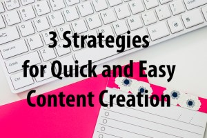 3 Strategies for Quick and Easy Content Creation