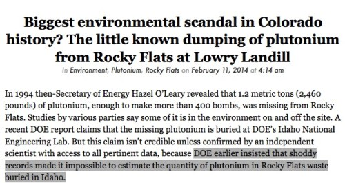 Biggest environmental scandal in Colorado history? The little known dumping of plutonium from Rocky Flats at Lowry Landill In Environment, Plutonium, Rocky Flats on February 11, 2014 at 4:14 am  In 1994 then-Secretary of Energy Hazel O'Leary revealed that 1.2 metric tons (2,460 pounds) of plutonium, enough to make more than 400 bombs, was missing from Rocky Flats. Studies by various parties say some of it is in the environment on and off the site. A recent DOE report claims that the missing plutonium is buried at DOE's Idaho National Engineering Lab. But this claim isn't credible unless confirmed by an independent scientist with access to all pertinent data, because DOE earlier insisted that shoddy records made it impossible to estimate the quantity of plutonium in Rocky Flats waste buried in Idaho....