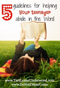 5 guidelines for helping teenagers abide in the Word www.terilynneunderwood.com