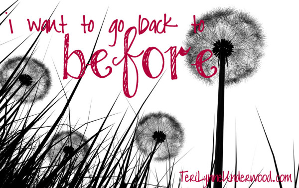 I want to go back to before ... || TeriLynneUnderwood.com