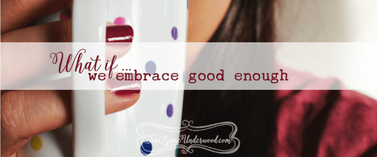 what if we embrace good enough?