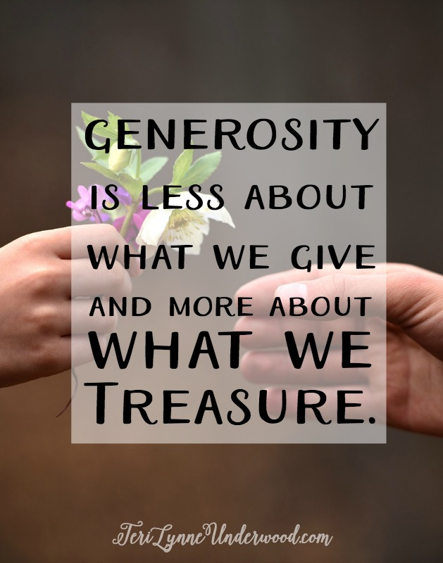 Generosity is less about what we give and more about what we treasure. When He asks us to give something up, it isn't out of spite or harmful desire, it is for our good. Because He wants to give us the greater things, the eternal things — the treasure in heaven.