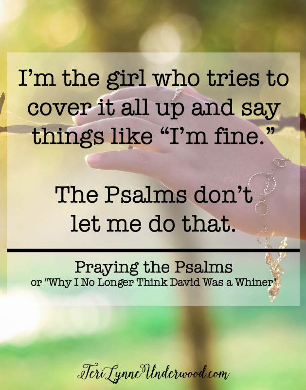"It's powerful and hard and emotional. And it's convicting to me. Because I'm the girl who tries to do it all and fix it all and manage it all and, when I can't do all of that, I'm the girl who tries to cover it all up and say things like ""I'm fine."" The Psalms don't let me do that. The Psalms require me to bare it all and be honest about my fears and failures, my circumstances and celebrations. The Psalms go deeper than my feelings and emotions. The Psalms burrow deep into my heart and my mind, opening wide all the places I try to keep hidden."