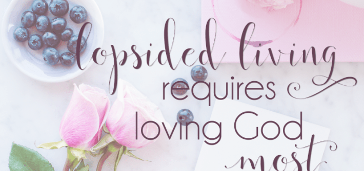 Lopsided Living requires loving God most. But how? 3 simple ideas for continually resetting your heart on God.