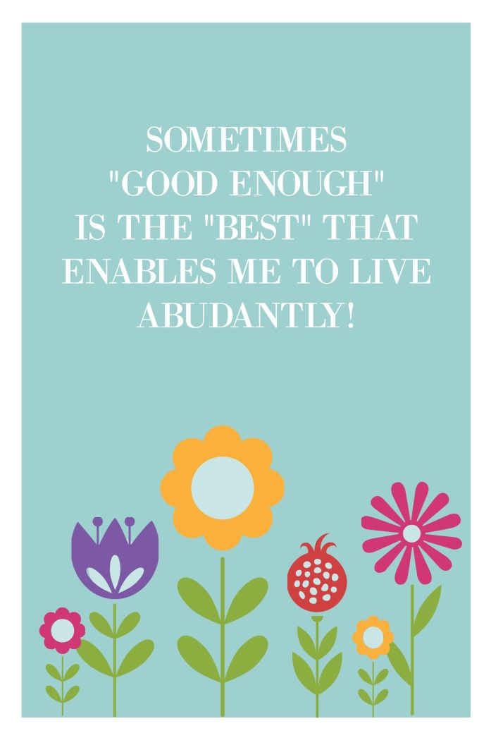 SOMETIMES GOOD ENOUGH IS THE BEST THAT ENABLES ME TO LIVE ABUNDANTLY!