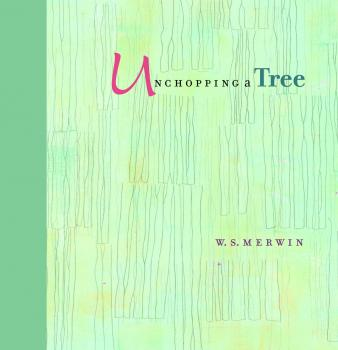 Unchopping a Tree, by W.S. Merwin Drawings by Liz Ward Trinity University Press, 2014, ISBN-13: 978-1595341877, 48 pages.