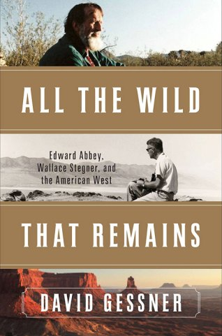 All The Wild That Remains: Edward Abbey, Wallace Stegner, and the American West, by David Gessner