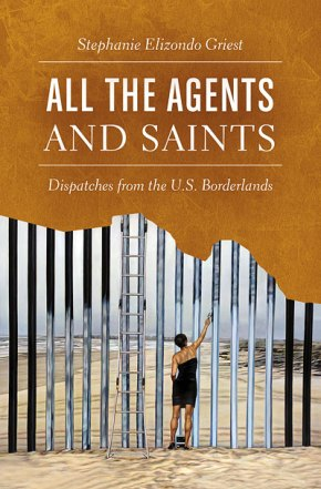 All the Agents & Saints: Dispatches from the U.S. Borderlands, by Stephanie Elizondo Griest
