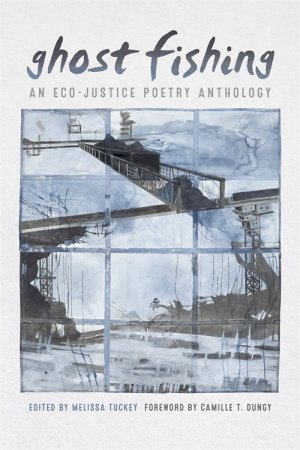 Ghost Fishig: An Eco-Justice Poetry Anthology, edited by Melissa Tuckey