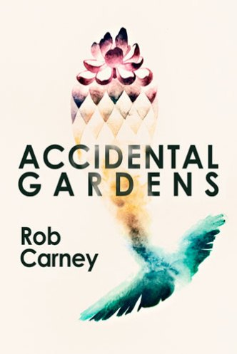 Accidental Gardens, by Rob Carney