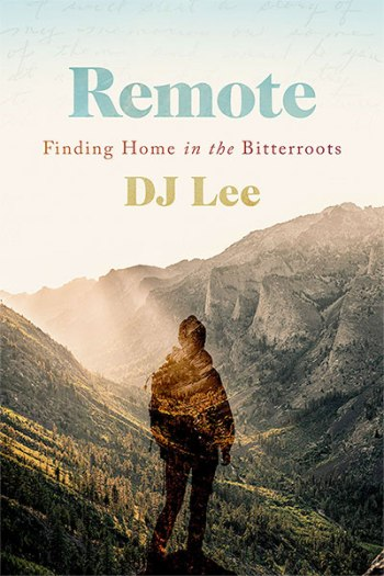 Remote: Finding Home in the Bitterroots, by DJ Lee