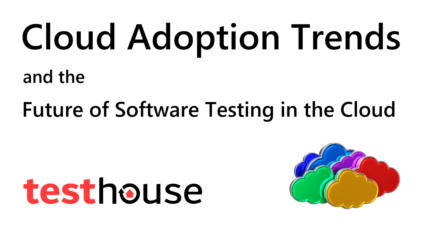 Cloud Adoption Trends and the Future of Software Testing in the Cloud