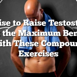 Exercise to Raise Testosterone – Get the Maximum Benefits With These Compound Exercises