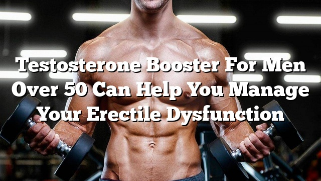 testosterone booster for men over 50 can help you manage your erectile dysfunction