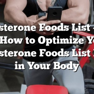 Testosterone Foods List – Tips on How to Optimize Your Testosterone Foods List Effect in Your Body