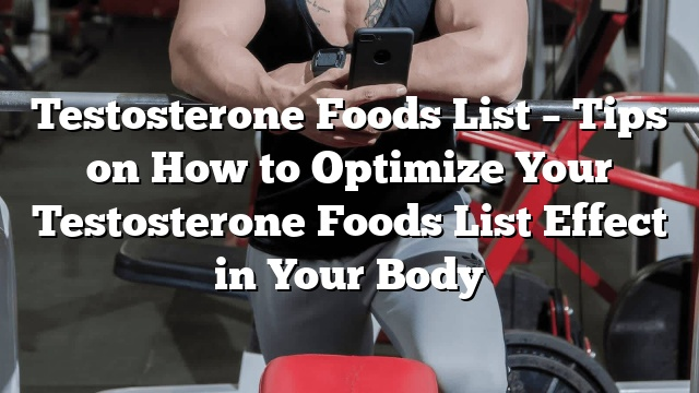 testosterone foods list tips on how to optimize your testosterone foods list effect in your body
