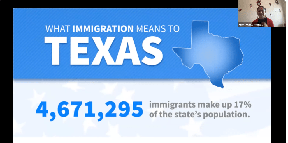 """Screenshot of presentation on Zoom. Presenter is Julieta Garibay. Slide text says, """"What immigration means to Texas. 4 million six hundred and seventy one thousand and two hundred and ninety five immigrants make up seventeen percent of the state's population."""