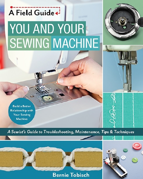 You and Your Sewing Machine_ A Sewist Guide to Troubleshooting, Maintenance, Tips & Techniques