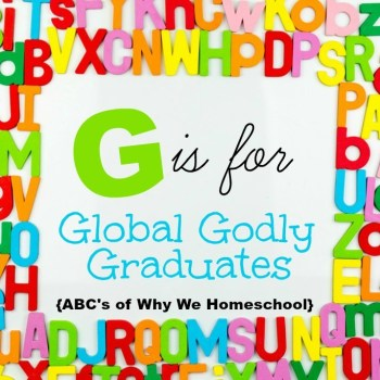 ABCs of Why We Homeschool I G is for Global Godly Graduates