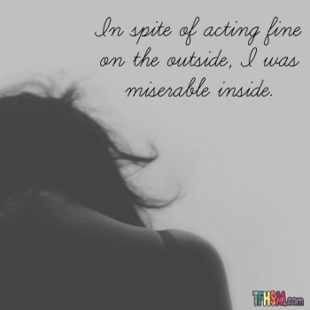 In spite of acting fine on the outside I was miserable inside