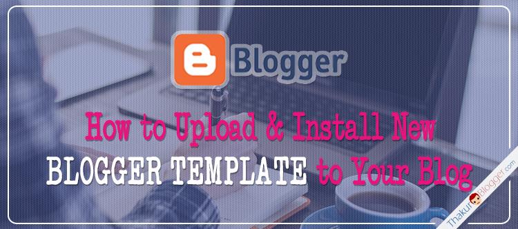 Upload Blogger templates installation copy | Thakur Blogger