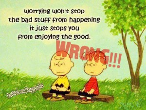 Worrying won't stop the bad stuff from happening, it just stops you from enjoying the good.