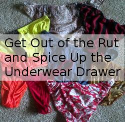Hey guys get out of the underwear rut