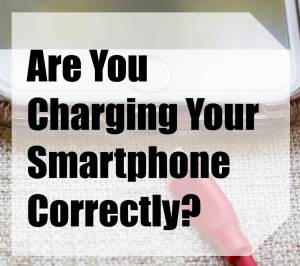 Are You Charging Your Smartphone Correctly