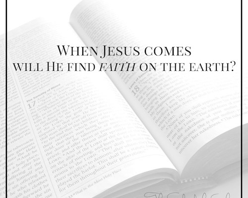 When Jesus comes will He find faith on this earth?