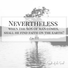 When the Son of man comes shall He find faith on the earth