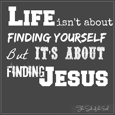life isn't about finding your self, but finding Jesus