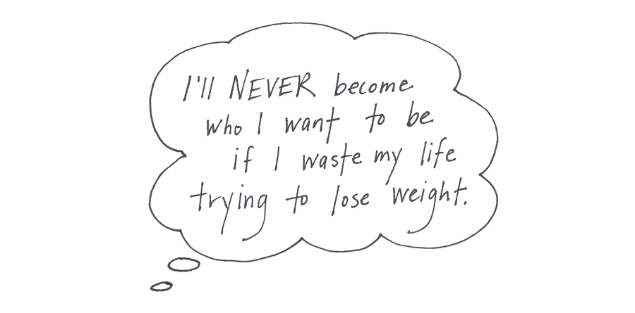 I'll never become who I want to be if I waste my life trying to lose weight