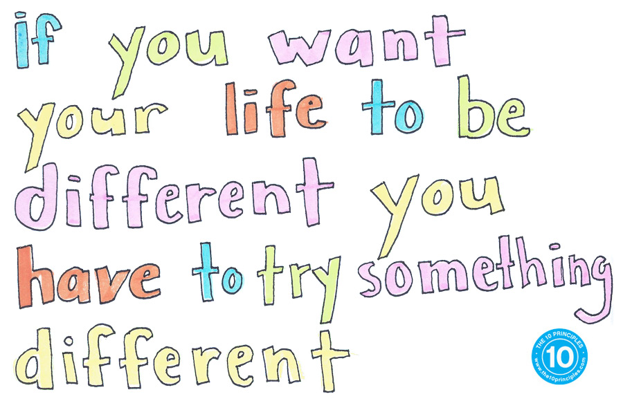 if you want your life to be different you have to try something different