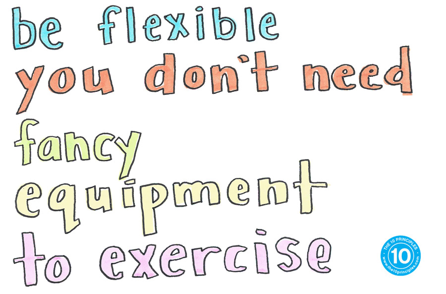 Be flexible. You don't need fancy equipment to exercise