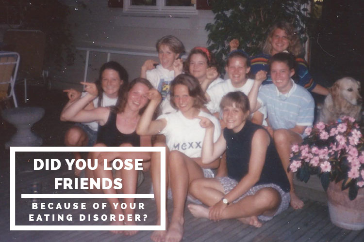 Did you lose friends because of your eating disorder?