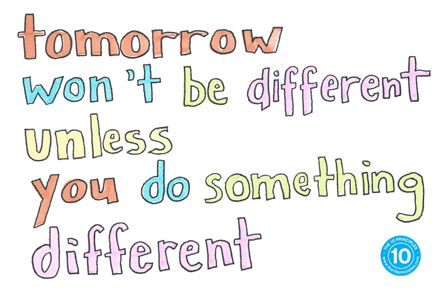 Tomorrow won't be different unless you do something different