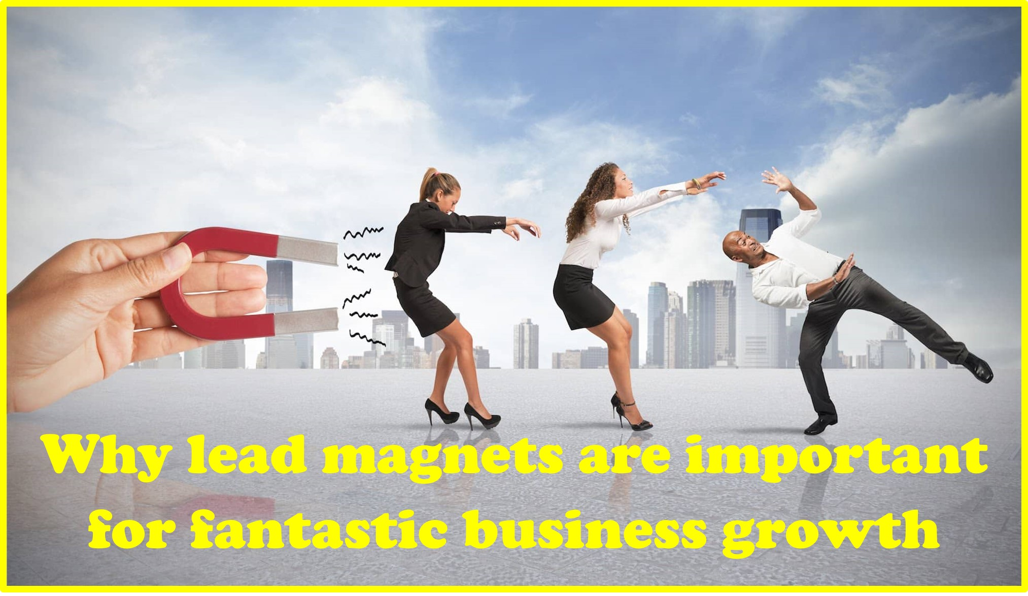 Why lead magnets are important for fantastic business growth