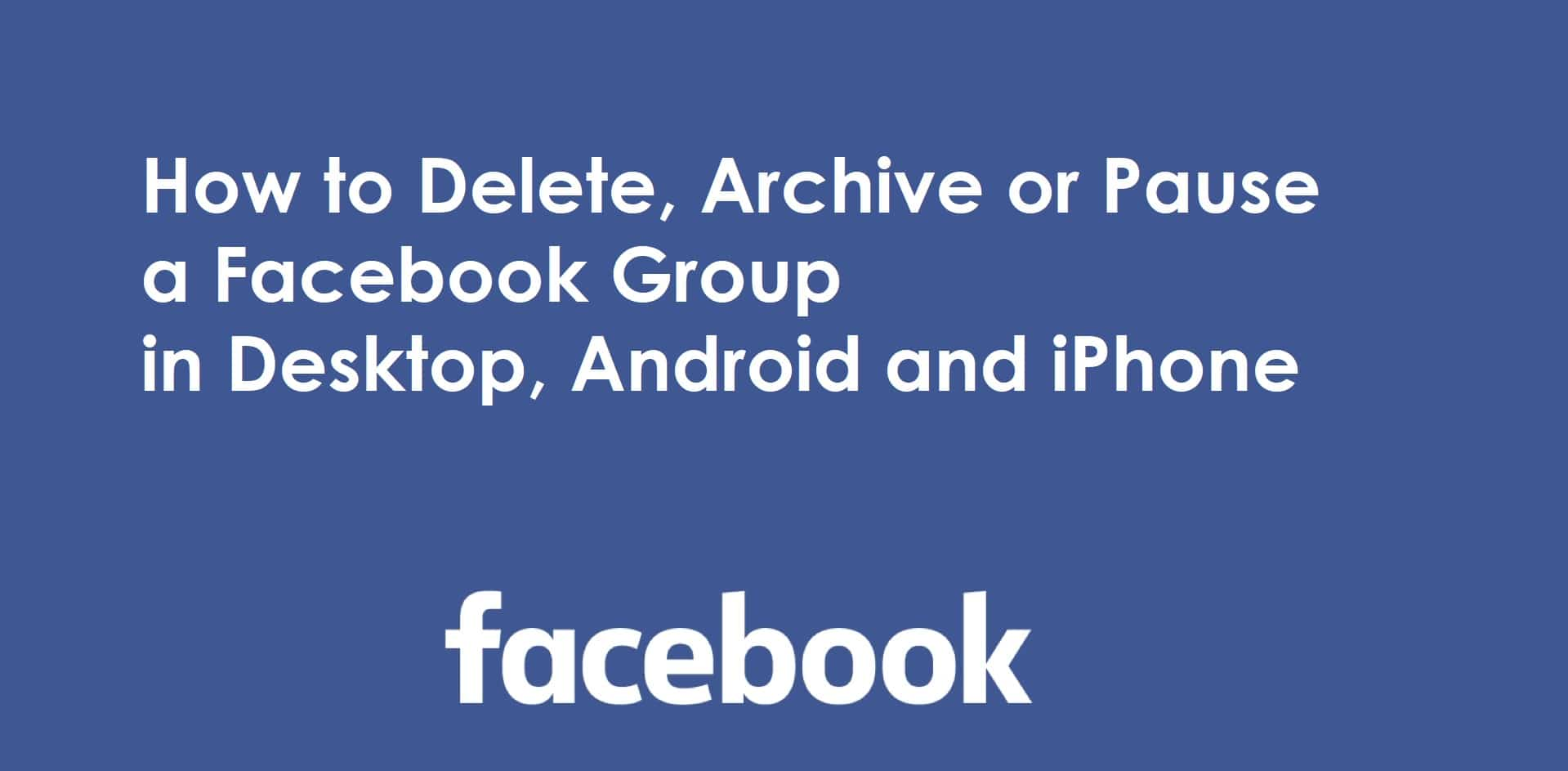How to Delete, Archive or Pause a Facebook Group in Desktop, Android and iPhone
