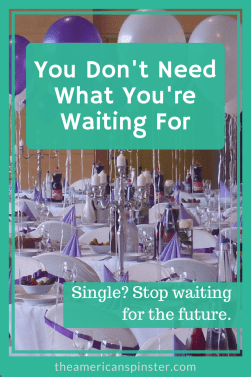 You Don't Need What You're Waiting For | The American Spinster
