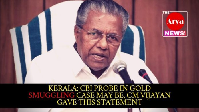 Kerala: CBI probe in gold smuggling case may be, CM Vijayan gave this statement