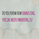 Do you know how exhausting special needs parenting is?