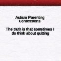 #Autism Parenting Confessions: The truth is that sometimes I do think about quitting