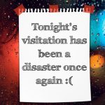 Tonight's visitation has been a disaster once again :(