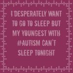 I desperately want to go to sleep but my youngest with #Autism can't sleep tonight