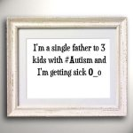 I'm a single father to 3 kids with #Autism and I'm getting sick O_o
