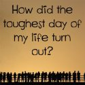 How did the toughest day of my life turn out?