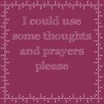 I could use some thoughts and prayers please